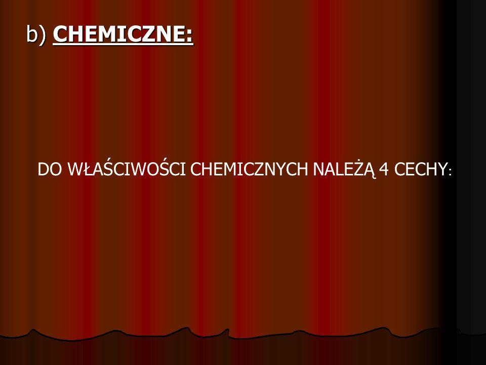b) CHEMICZNE: DO WŁAŚCIWOŚCI CHEMICZNYCH NALEŻĄ 4 CECHY: