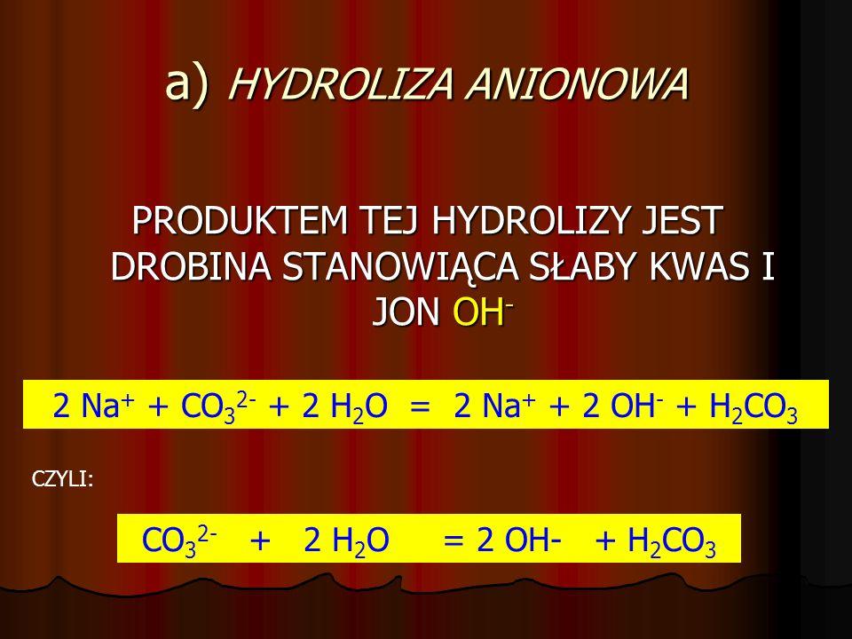 a) HYDROLIZA ANIONOWA PRODUKTEM TEJ HYDROLIZY JEST DROBINA STANOWIĄCA SŁABY KWAS I JON OH- 2 Na+ + CO32- + 2 H2O = 2 Na+ + 2 OH- + H2CO3.