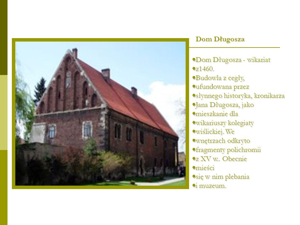 Dom Długosza Dom Długosza - wikariat. z1460. Budowla z cegły, ufundowana przez. słynnego historyka, kronikarza.
