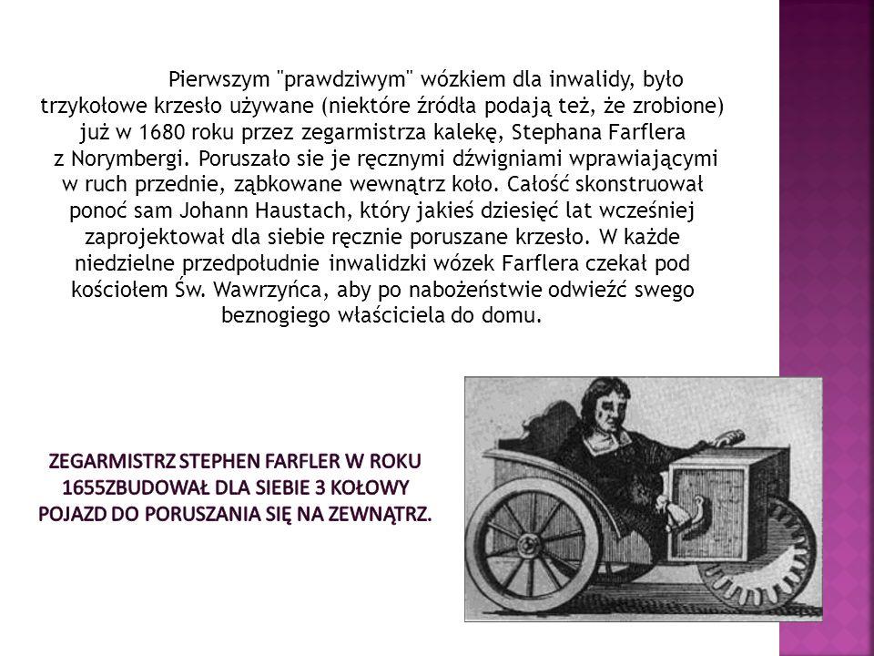 Pierwszym prawdziwym wózkiem dla inwalidy, było trzykołowe krzesło używane (niektóre źródła podają też, że zrobione) już w 1680 roku przez zegarmistrza kalekę, Stephana Farflera z Norymbergi. Poruszało sie je ręcznymi dźwigniami wprawiającymi w ruch przednie, ząbkowane wewnątrz koło. Całość skonstruował ponoć sam Johann Haustach, który jakieś dziesięć lat wcześniej zaprojektował dla siebie ręcznie poruszane krzesło. W każde niedzielne przedpołudnie inwalidzki wózek Farflera czekał pod kościołem Św. Wawrzyńca, aby po nabożeństwie odwieźć swego beznogiego właściciela do domu.