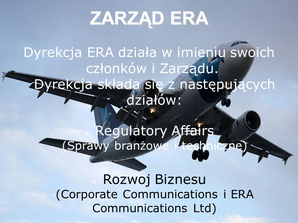 ZARZĄD ERA Dyrekcja ERA działa w imieniu swoich członków i Zarządu. Dyrekcja składa się z następujących działów: