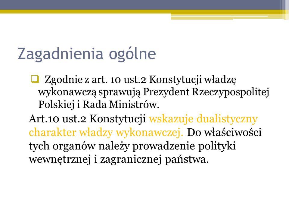 Zagadnienia ogólne Zgodnie z art. 10 ust.2 Konstytucji władzę wykonawczą sprawują Prezydent Rzeczypospolitej Polskiej i Rada Ministrów.