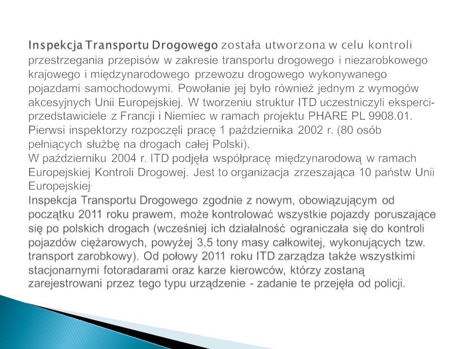 Inspekcja Transportu Drogowego została utworzona w celu kontroli przestrzegania przepisów w zakresie transportu drogowego i niezarobkowego krajowego i międzynarodowego przewozu drogowego wykonywanego pojazdami samochodowymi.