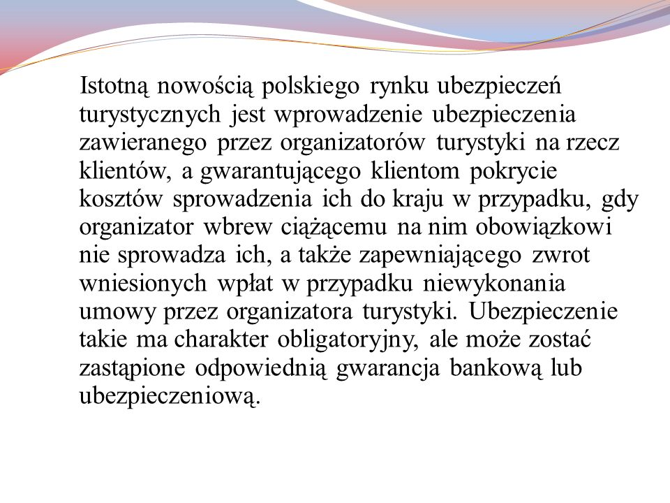 Istotną nowością polskiego rynku ubezpieczeń turystycznych jest wprowadzenie ubezpieczenia zawieranego przez organizatorów turystyki na rzecz klientów, a gwarantującego klientom pokrycie kosztów sprowadzenia ich do kraju w przypadku, gdy organizator wbrew ciążącemu na nim obowiązkowi nie sprowadza ich, a także zapewniającego zwrot wniesionych wpłat w przypadku niewykonania umowy przez organizatora turystyki.