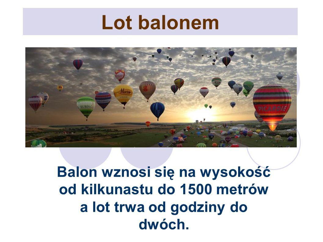 Lot balonem Balon wznosi się na wysokość od kilkunastu do 1500 metrów a lot trwa od godziny do dwóch.