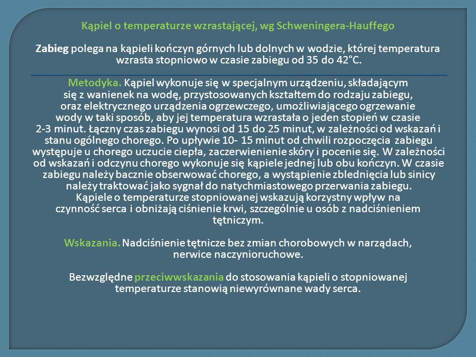 Kąpiel o temperaturze wzrastającej, wg Schweningera-Hauffego Zabieg polega na kąpieli kończyn górnych lub dolnych w wodzie, której temperatura wzrasta stopniowo w czasie zabiegu od 35 do 42°C.