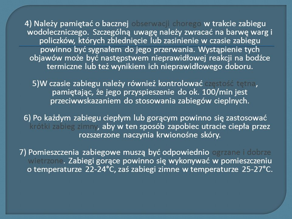 4) Należy pamiętać o bacznej obserwacji chorego w trakcie zabiegu wodoleczniczego. Szczególną uwagę należy zwracać na barwę warg i policzków, których zblednięcie lub zasinienie w czasie zabiegu powinno być sygnałem do jego przerwania. Wystąpienie tych objawów może być następstwem nieprawidłowej reakcji na bodźce termiczne lub też wynikiem ich nieprawidłowego doboru.