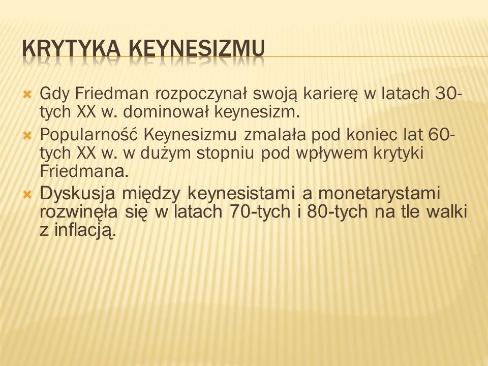 Krytyka keynesizmu Gdy Friedman rozpoczynał swoją karierę w latach 30-tych XX w. dominował keynesizm.
