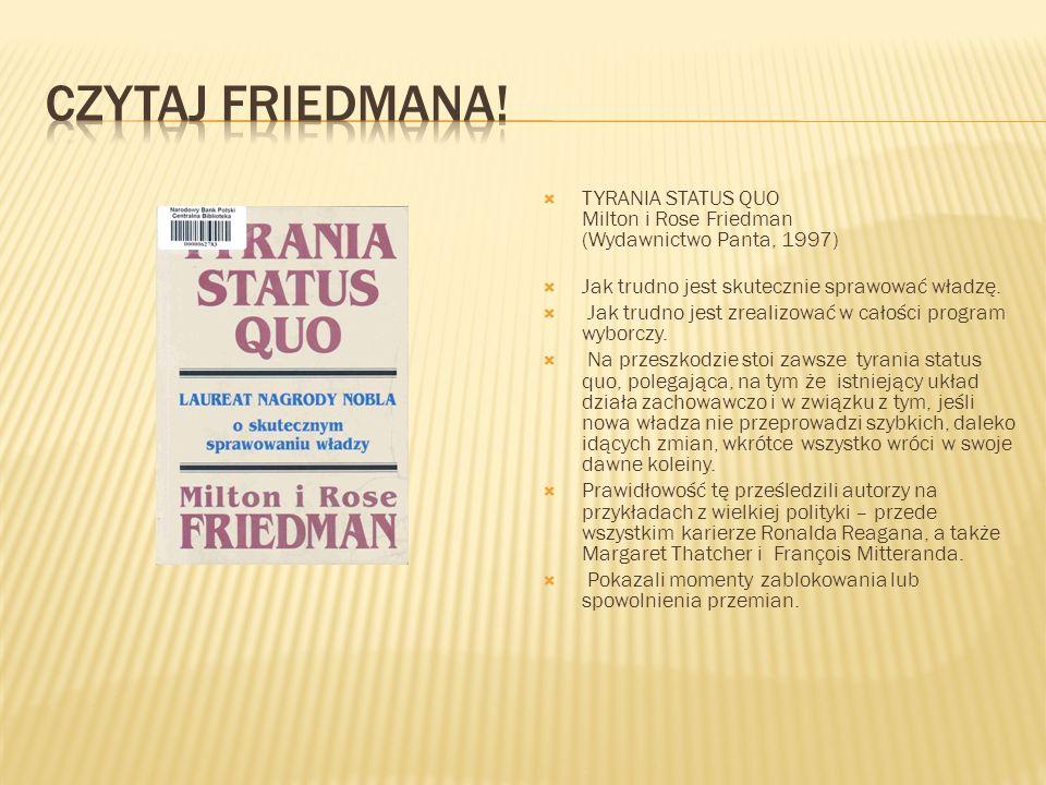 Czytaj Friedmana! TYRANIA STATUS QUO Milton i Rose Friedman (Wydawnictwo Panta, 1997) Jak trudno jest skutecznie sprawować władzę.