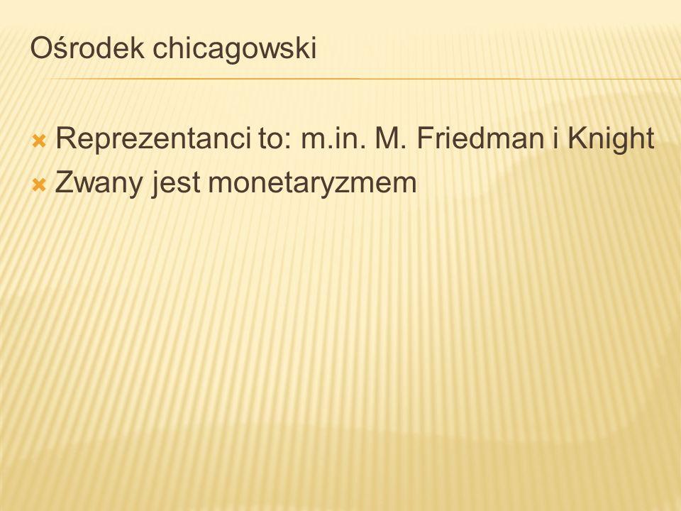 Ośrodek chicagowski Reprezentanci to: m.in. M. Friedman i Knight Zwany jest monetaryzmem