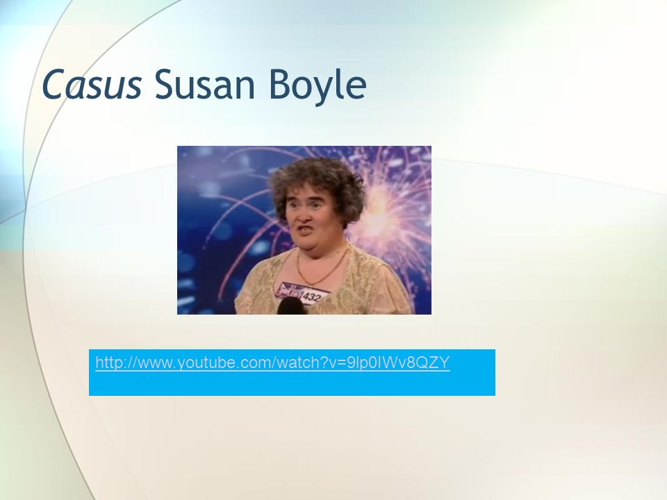 Casus Susan Boyle http://www.youtube.com/watch v=9lp0IWv8QZY