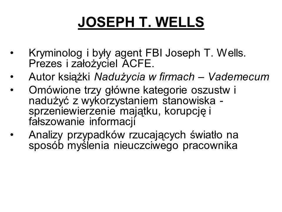 JOSEPH T. WELLS Kryminolog i były agent FBI Joseph T. Wells. Prezes i założyciel ACFE. Autor książki Nadużycia w firmach – Vademecum.
