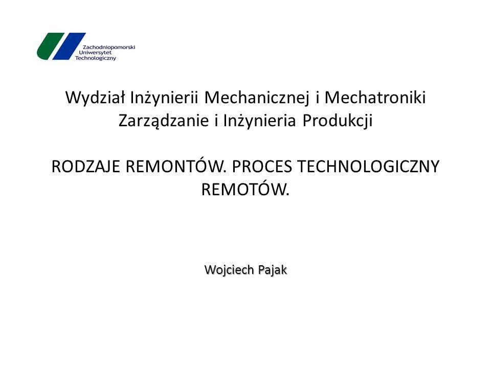 Wydział Inżynierii Mechanicznej i Mechatroniki Zarządzanie i Inżynieria Produkcji RODZAJE REMONTÓW. PROCES TECHNOLOGICZNY REMOTÓW.
