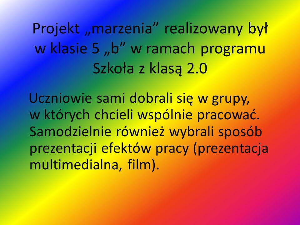 """Projekt """"marzenia realizowany był w klasie 5 """"b w ramach programu Szkoła z klasą 2.0"""
