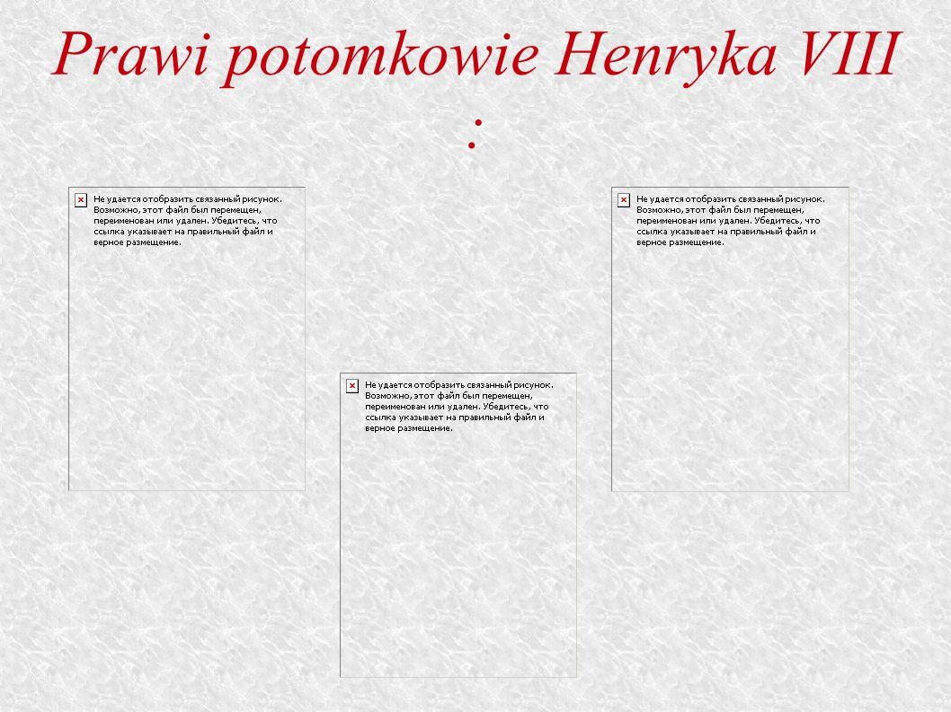 Prawi potomkowie Henryka VIII :