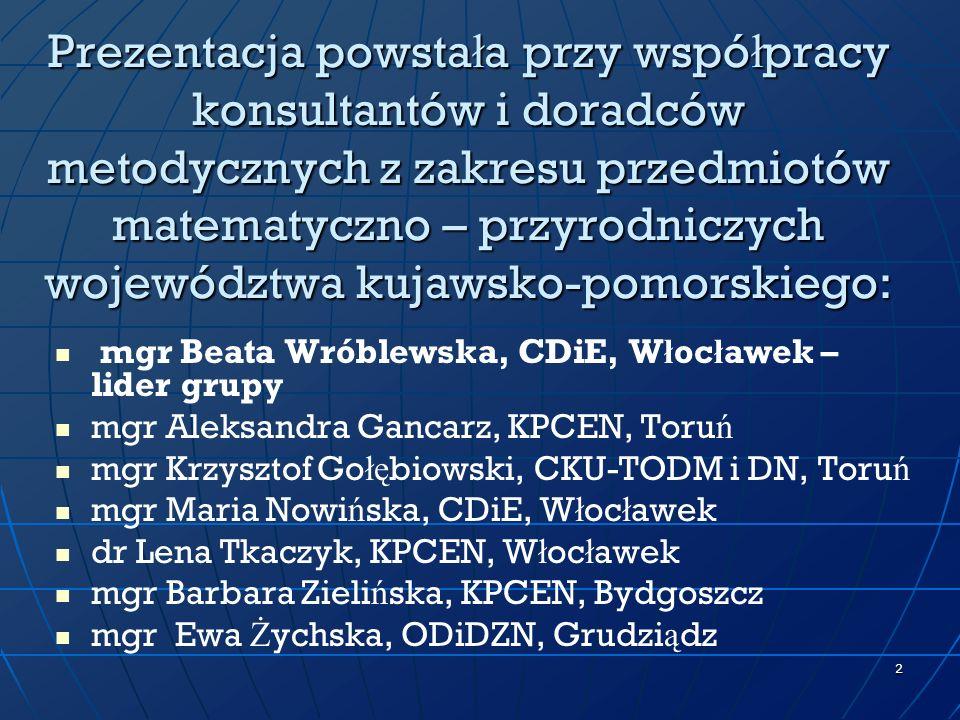 Prezentacja powstała przy współpracy konsultantów i doradców metodycznych z zakresu przedmiotów matematyczno – przyrodniczych województwa kujawsko-pomorskiego:
