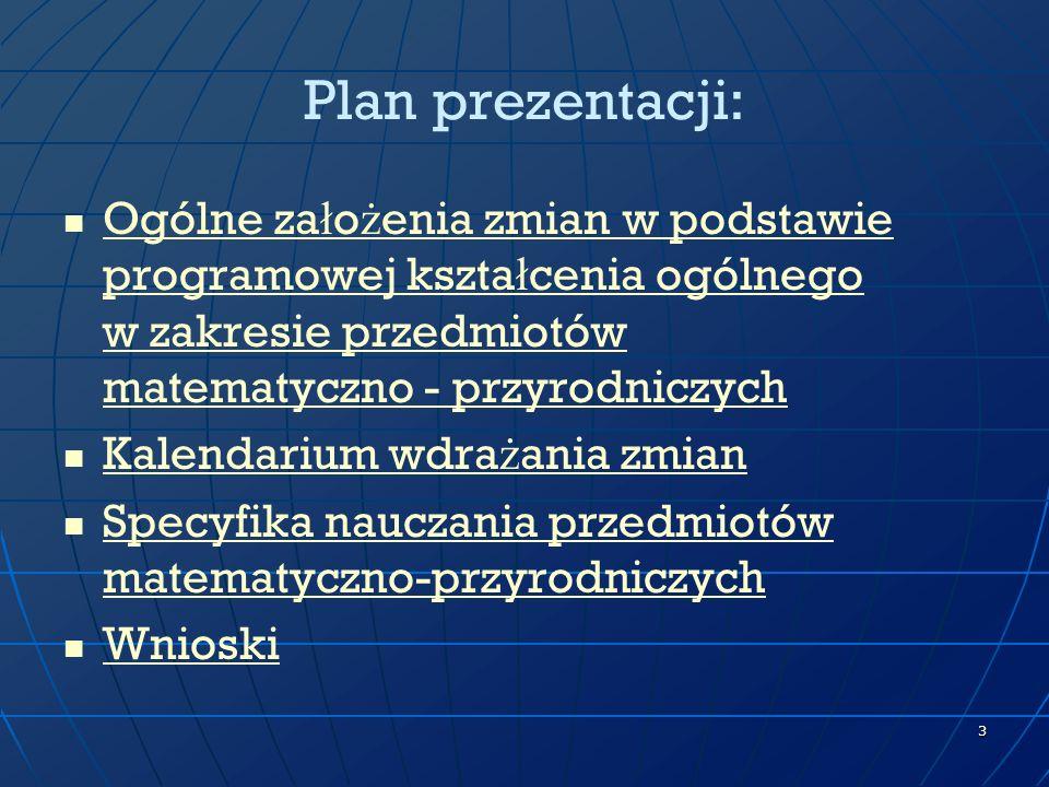 Plan prezentacji:Ogólne założenia zmian w podstawie programowej kształcenia ogólnego w zakresie przedmiotów matematyczno - przyrodniczych.