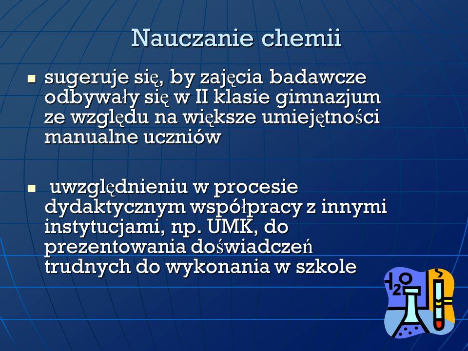 Nauczanie chemiisugeruje się, by zajęcia badawcze odbywały się w II klasie gimnazjum ze względu na większe umiejętności manualne uczniów.