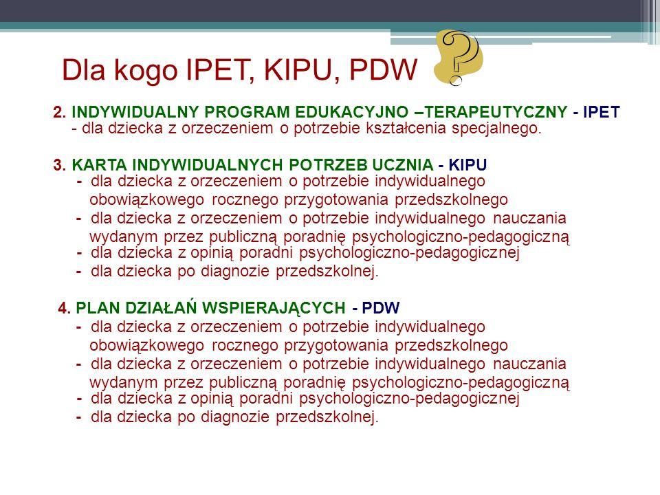 Dla kogo IPET, KIPU, PDW 2. INDYWIDUALNY PROGRAM EDUKACYJNO –TERAPEUTYCZNY - IPET - dla dziecka z orzeczeniem o potrzebie kształcenia specjalnego.