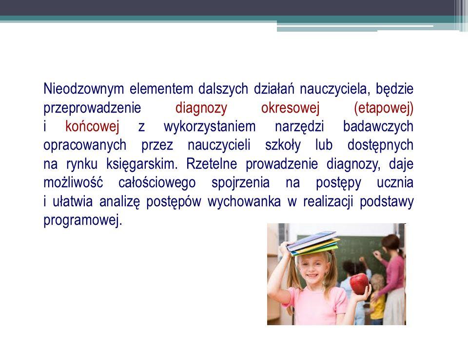 Nieodzownym elementem dalszych działań nauczyciela, będzie przeprowadzenie diagnozy okresowej (etapowej) i końcowej z wykorzystaniem narzędzi badawczych opracowanych przez nauczycieli szkoły lub dostępnych na rynku księgarskim.