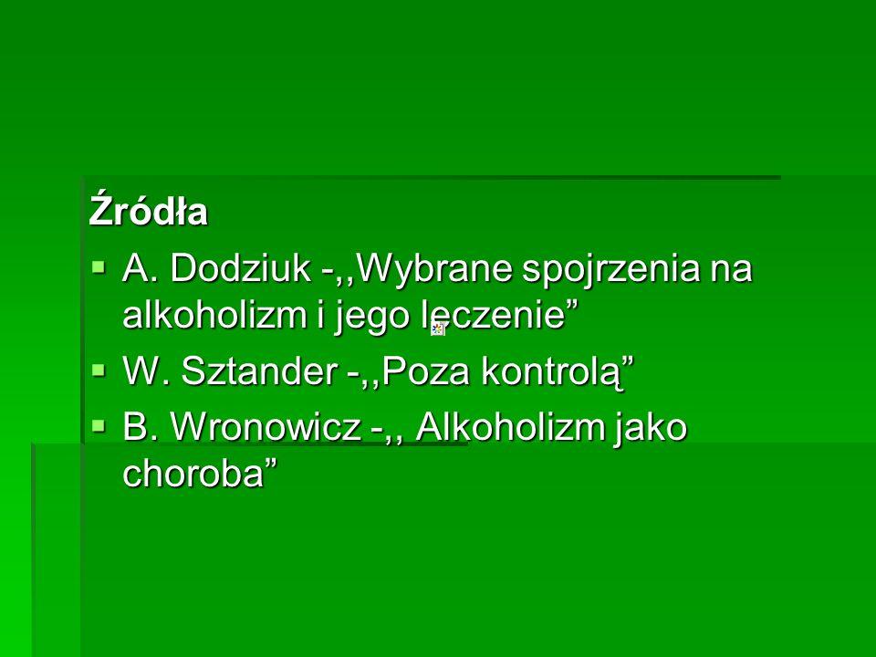 Źródła A. Dodziuk -,,Wybrane spojrzenia na alkoholizm i jego leczenie W. Sztander -,,Poza kontrolą