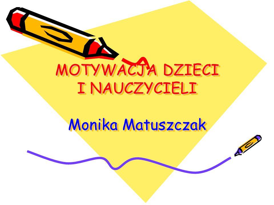 MOTYWACJA DZIECI I NAUCZYCIELI Monika Matuszczak