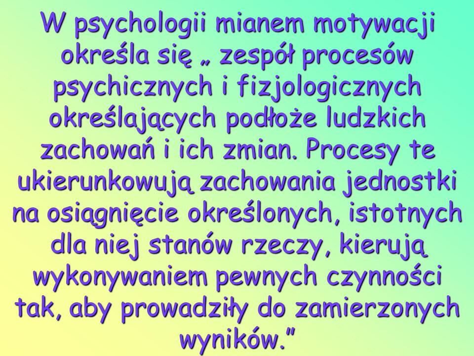"""W psychologii mianem motywacji określa się """" zespół procesów psychicznych i fizjologicznych określających podłoże ludzkich zachowań i ich zmian."""