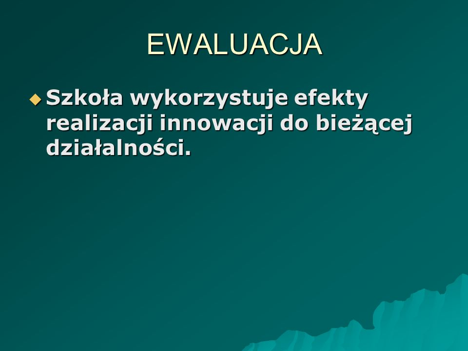EWALUACJA Szkoła wykorzystuje efekty realizacji innowacji do bieżącej działalności.