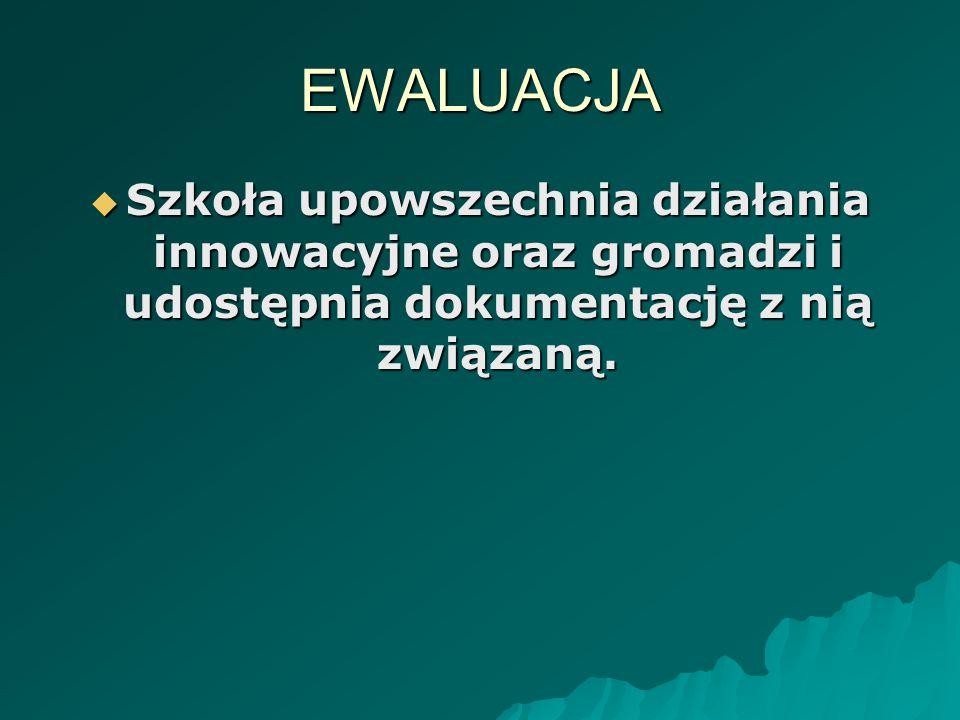 EWALUACJA Szkoła upowszechnia działania innowacyjne oraz gromadzi i udostępnia dokumentację z nią związaną.