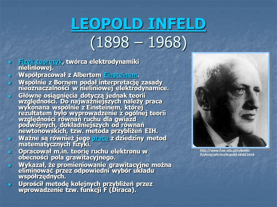 LEOPOLD INFELD (1898 – 1968) Fizyk teoretyk, twórca elektrodynamiki nieliniowej. Współpracował z Albertem Einsteinem.