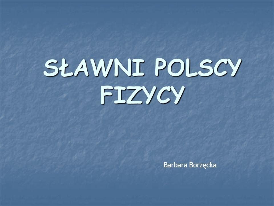 SŁAWNI POLSCY FIZYCY Barbara Borzęcka