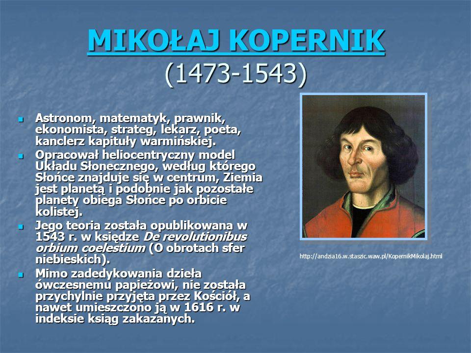 MIKOŁAJ KOPERNIK (1473-1543) Astronom, matematyk, prawnik, ekonomista, strateg, lekarz, poeta, kanclerz kapituły warmińskiej.