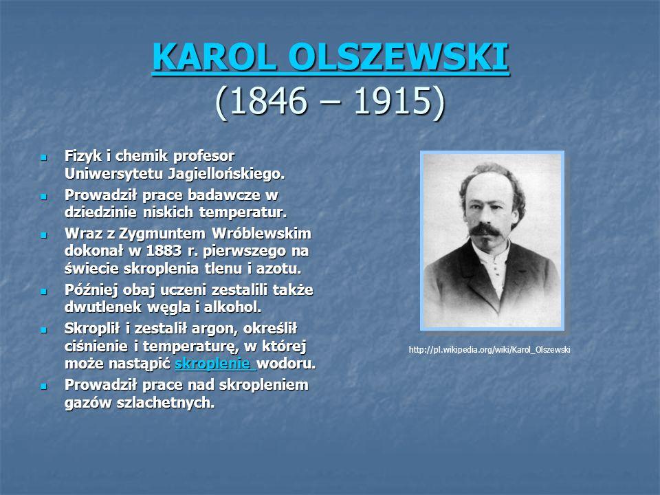KAROL OLSZEWSKI (1846 – 1915) Fizyk i chemik profesor Uniwersytetu Jagiellońskiego. Prowadził prace badawcze w dziedzinie niskich temperatur.