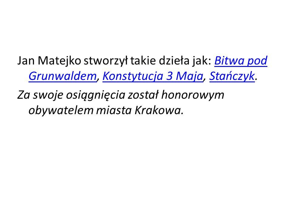 Jan Matejko stworzył takie dzieła jak: Bitwa pod Grunwaldem, Konstytucja 3 Maja, Stańczyk.