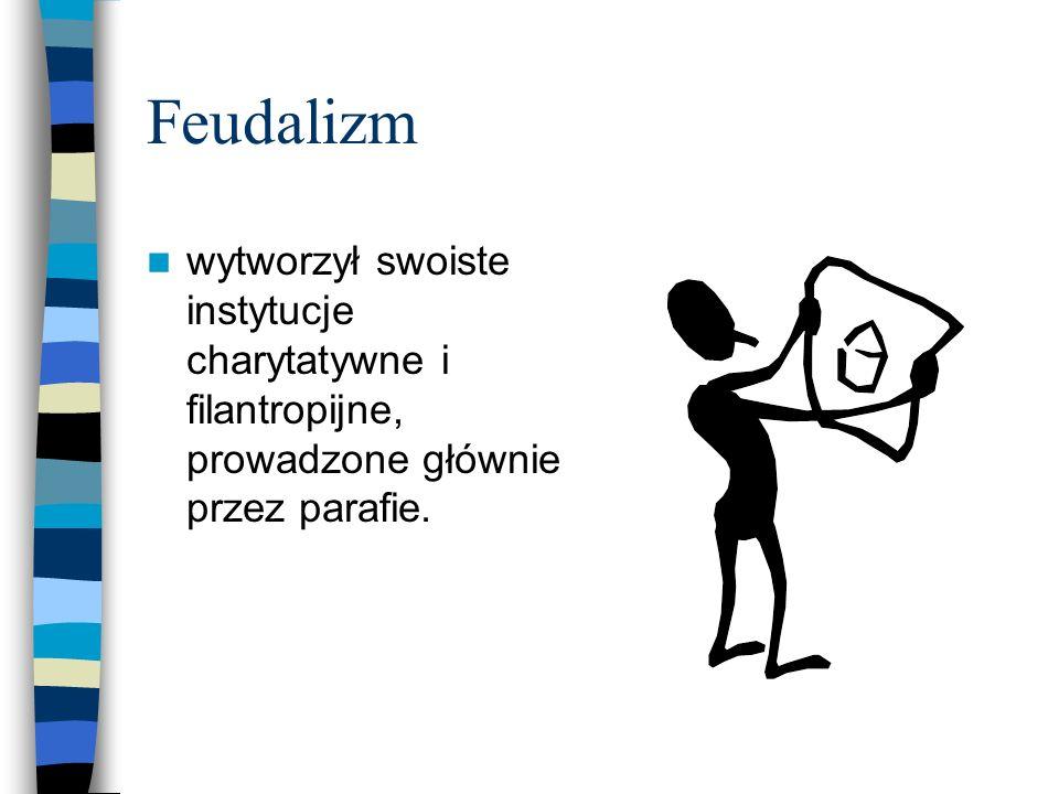 Feudalizm wytworzył swoiste instytucje charytatywne i filantropijne, prowadzone głównie przez parafie.