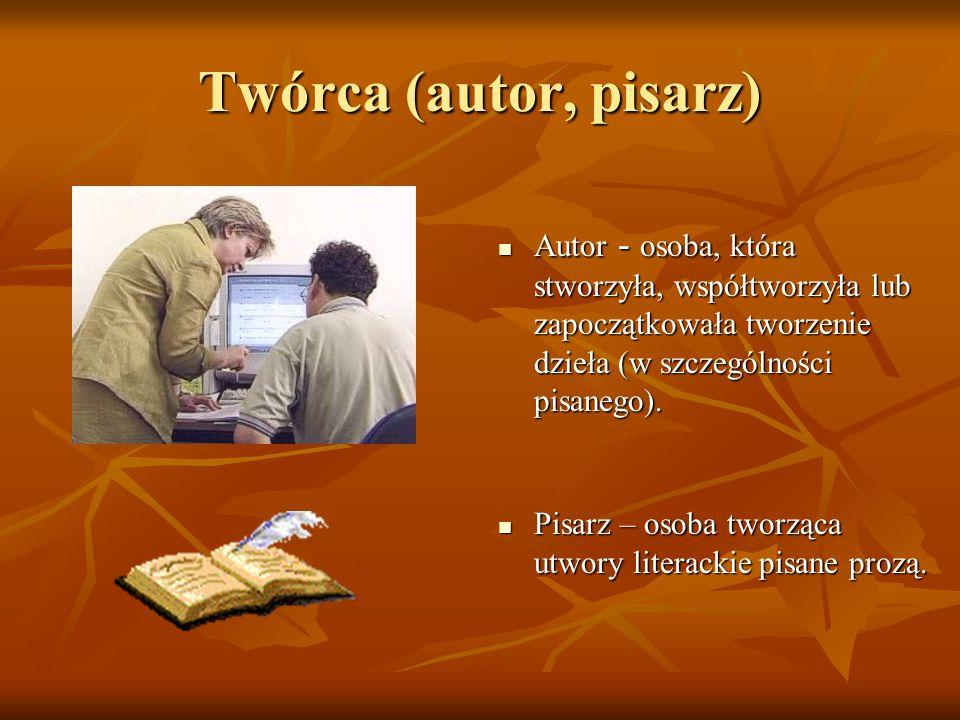 Twórca (autor, pisarz) Autor - osoba, która stworzyła, współtworzyła lub zapoczątkowała tworzenie dzieła (w szczególności pisanego).