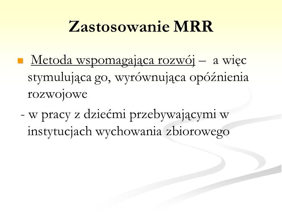 Zastosowanie MRR Metoda wspomagająca rozwój – a więc stymulująca go, wyrównująca opóźnienia rozwojowe.