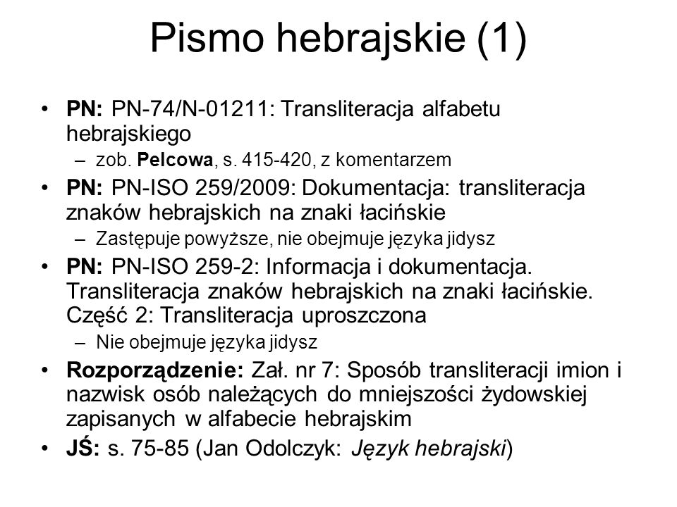 Pismo hebrajskie (1) PN: PN-74/N-01211: Transliteracja alfabetu hebrajskiego. zob. Pelcowa, s. 415-420, z komentarzem.