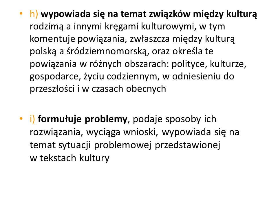 h) wypowiada się na temat związków między kulturą rodzimą a innymi kręgami kulturowymi, w tym komentuje powiązania, zwłaszcza między kulturą polską a śródziemnomorską, oraz określa te powiązania w różnych obszarach: polityce, kulturze, gospodarce, życiu codziennym, w odniesieniu do przeszłości i w czasach obecnych
