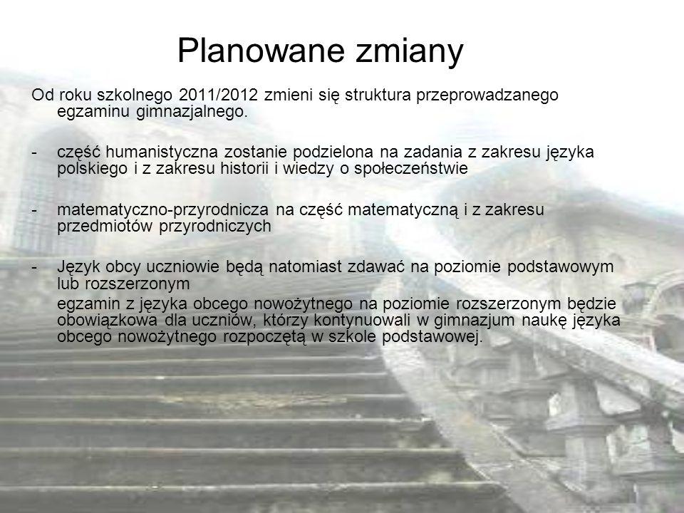 Planowane zmiany Od roku szkolnego 2011/2012 zmieni się struktura przeprowadzanego egzaminu gimnazjalnego.