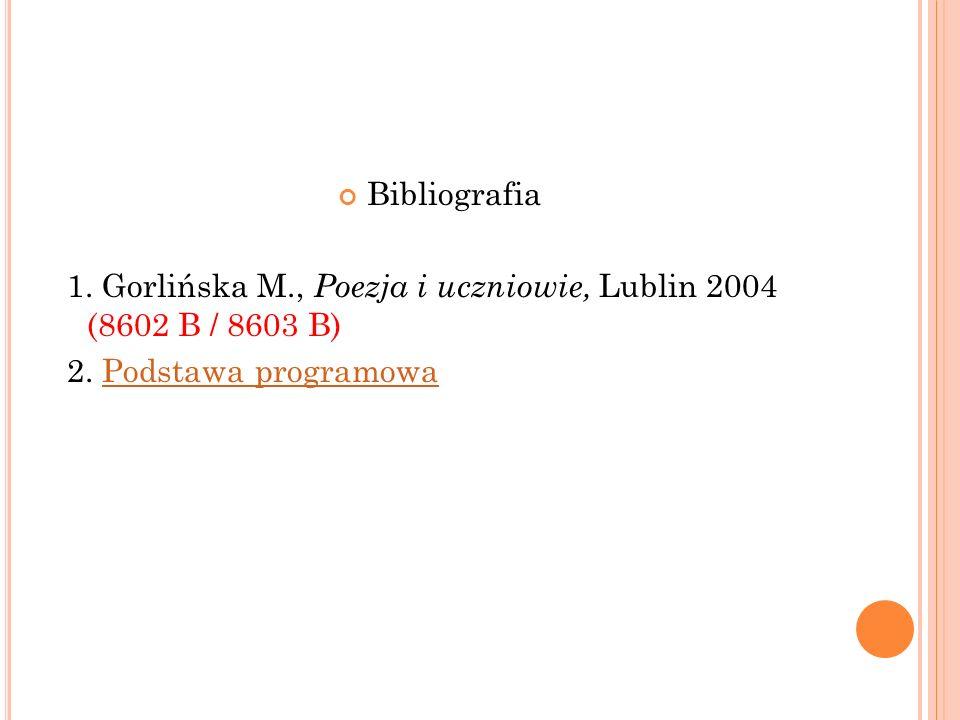 Bibliografia 1. Gorlińska M., Poezja i uczniowie, Lublin 2004 (8602 B / 8603 B) 2.
