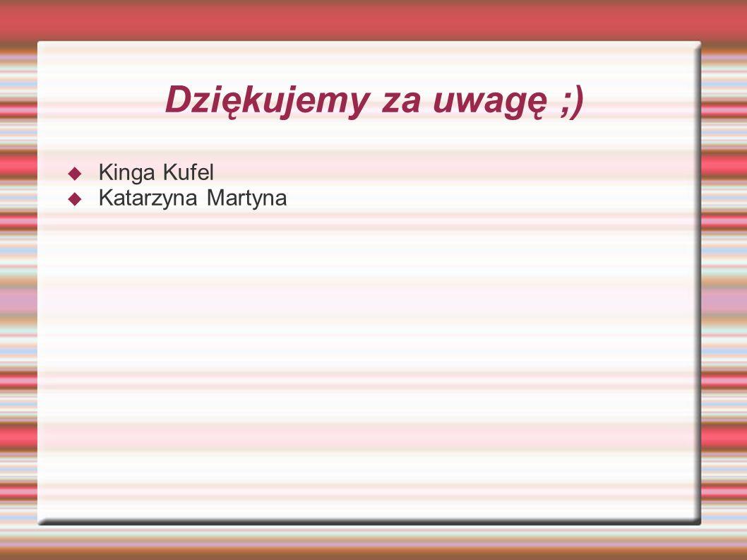 Dziękujemy za uwagę ;) Kinga Kufel Katarzyna Martyna