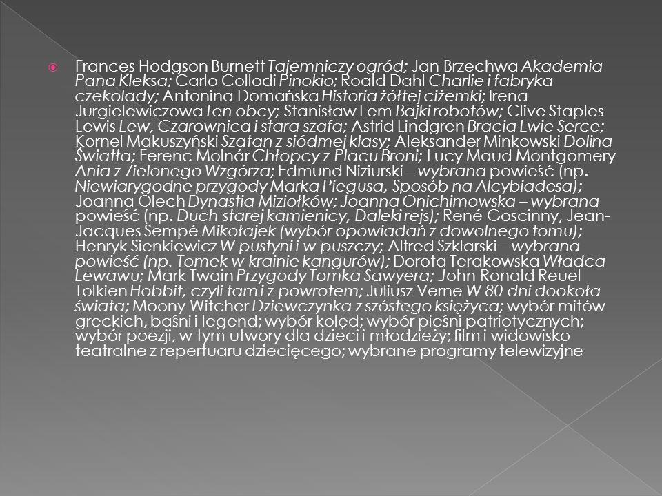 Frances Hodgson Burnett Tajemniczy ogród; Jan Brzechwa Akademia Pana Kleksa; Carlo Collodi Pinokio; Roald Dahl Charlie i fabryka czekolady; Antonina Domańska Historia żółtej ciżemki; Irena Jurgielewiczowa Ten obcy; Stanisław Lem Bajki robotów; Clive Staples Lewis Lew, Czarownica i stara szafa; Astrid Lindgren Bracia Lwie Serce; Kornel Makuszyński Szatan z siódmej klasy; Aleksander Minkowski Dolina Światła; Ferenc Molnár Chłopcy z Placu Broni; Lucy Maud Montgomery Ania z Zielonego Wzgórza; Edmund Niziurski – wybrana powieść (np.