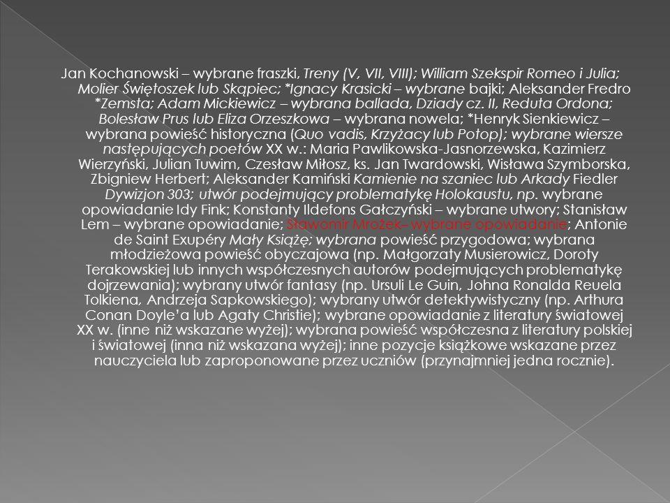 Jan Kochanowski – wybrane fraszki, Treny (V, VII, VIII); William Szekspir Romeo i Julia; Molier Świętoszek lub Skąpiec; *Ignacy Krasicki – wybrane bajki; Aleksander Fredro *Zemsta; Adam Mickiewicz – wybrana ballada, Dziady cz.