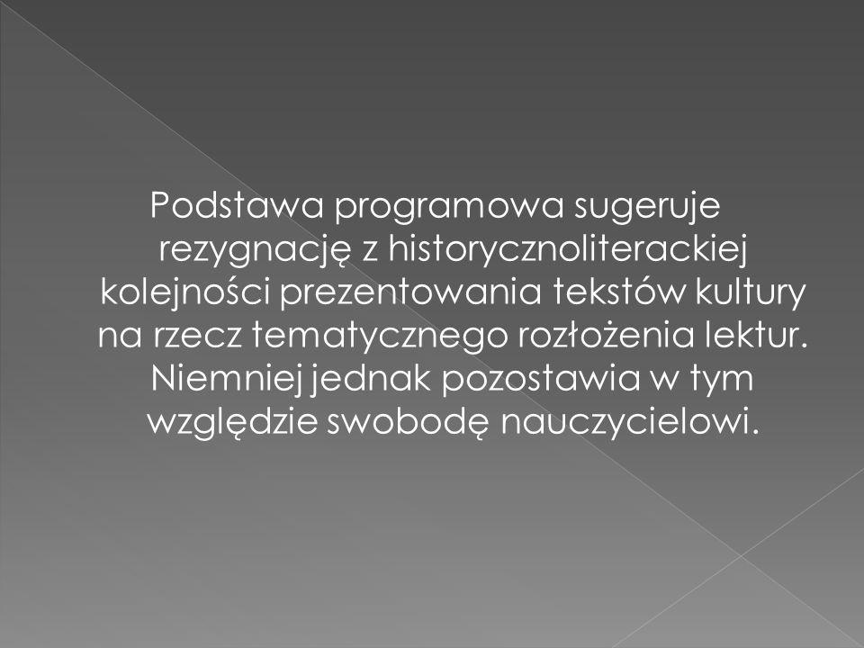Podstawa programowa sugeruje rezygnację z historycznoliterackiej kolejności prezentowania tekstów kultury na rzecz tematycznego rozłożenia lektur.