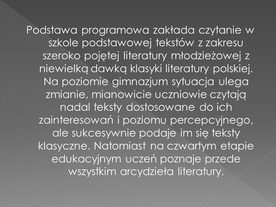 Podstawa programowa zakłada czytanie w szkole podstawowej tekstów z zakresu szeroko pojętej literatury młodzieżowej z niewielką dawką klasyki literatury polskiej.