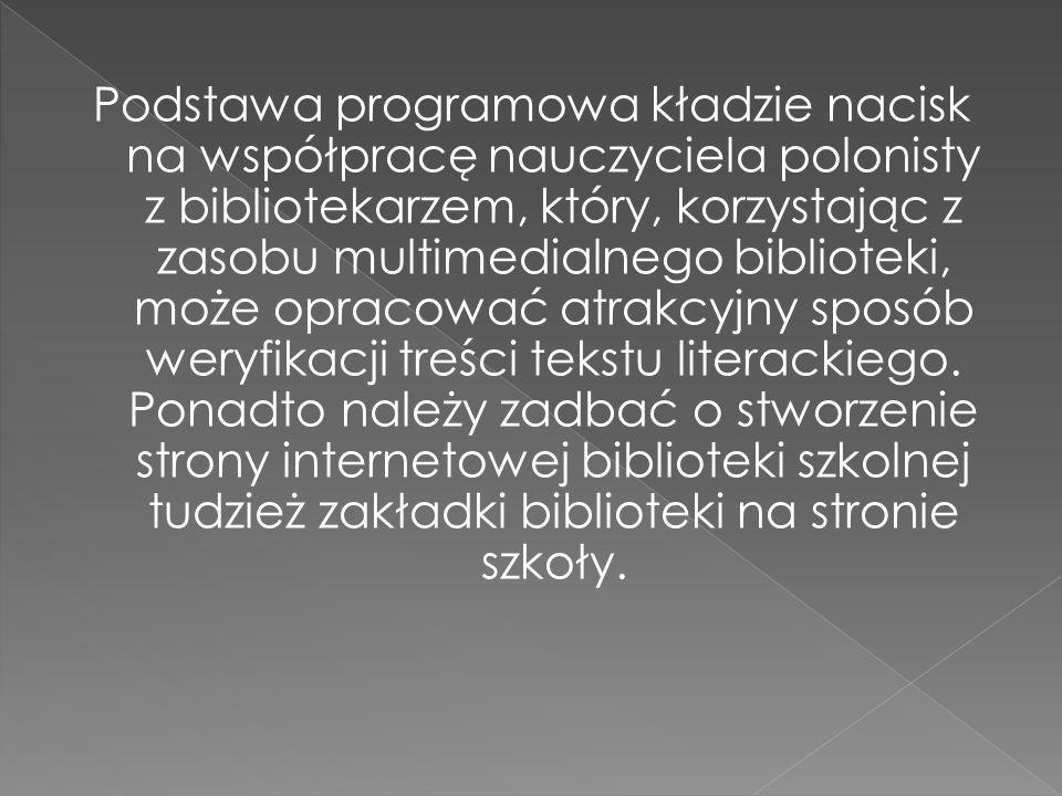 Podstawa programowa kładzie nacisk na współpracę nauczyciela polonisty z bibliotekarzem, który, korzystając z zasobu multimedialnego biblioteki, może opracować atrakcyjny sposób weryfikacji treści tekstu literackiego.