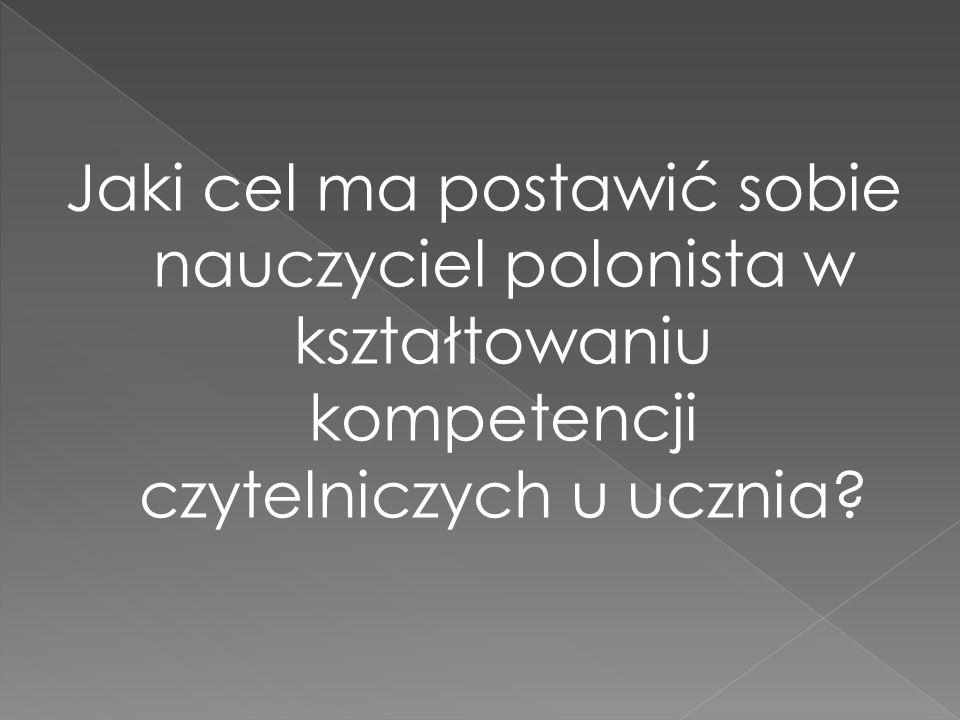 Jaki cel ma postawić sobie nauczyciel polonista w kształtowaniu kompetencji czytelniczych u ucznia