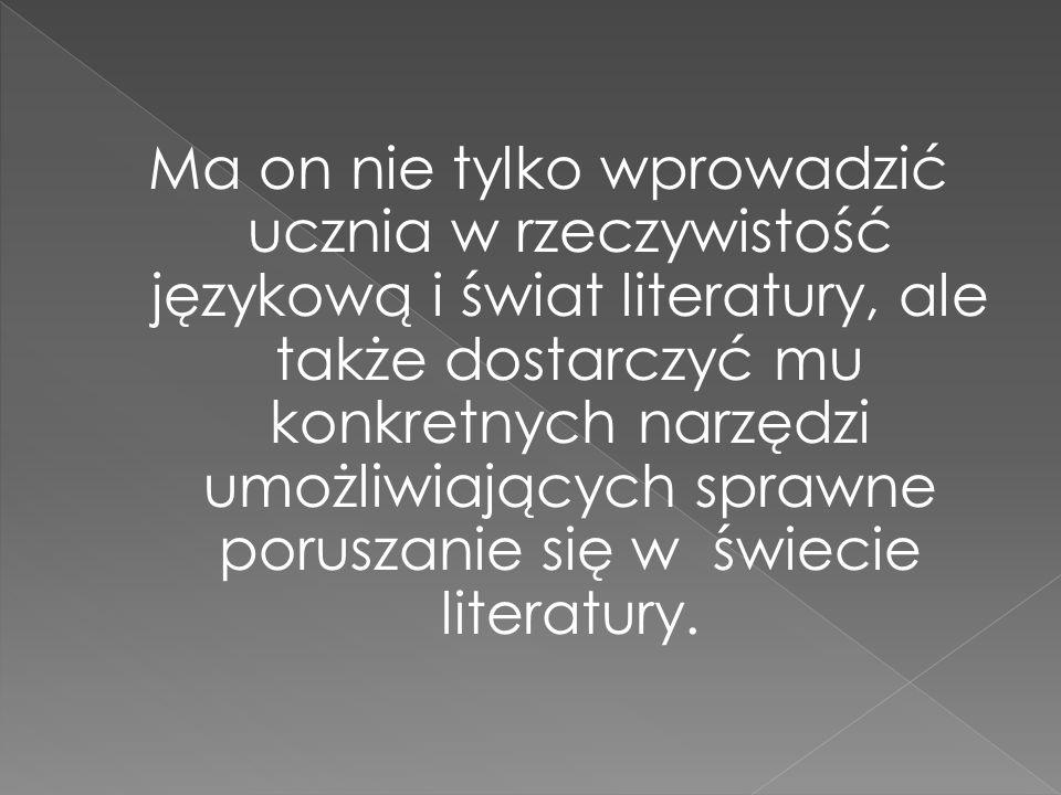 Ma on nie tylko wprowadzić ucznia w rzeczywistość językową i świat literatury, ale także dostarczyć mu konkretnych narzędzi umożliwiających sprawne poruszanie się w świecie literatury.
