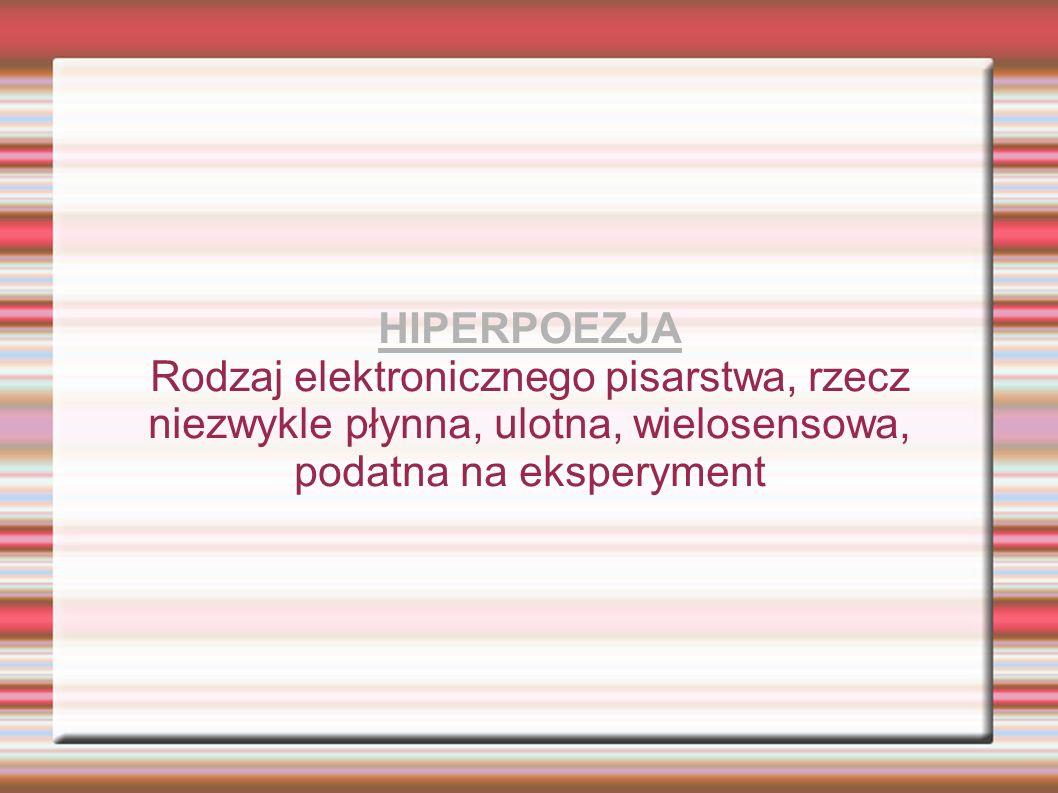 HIPERPOEZJA Rodzaj elektronicznego pisarstwa, rzecz niezwykle płynna, ulotna, wielosensowa, podatna na eksperyment.
